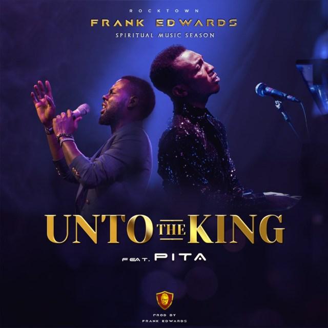 Frank Edwards ft. Pita – Unto The King