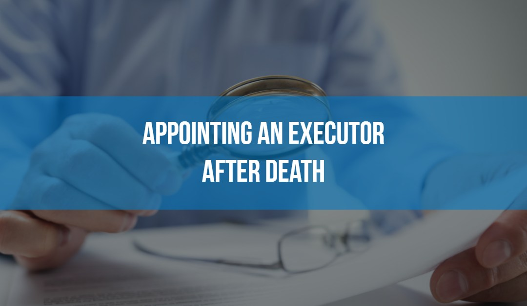 Appointing an executor after death of friend or loved one