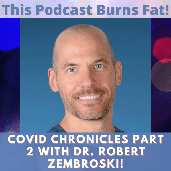Dr. Robert Zembroski, This Podcast Burns Fat, podcast, Covid, pandemic