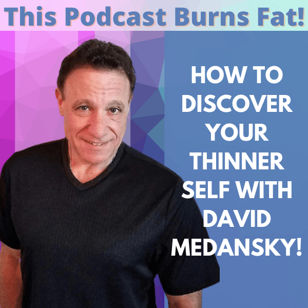 Discover Your Thinner Self, David Medansky, weight loss, This Podcast Burns Fat, podcast, fat