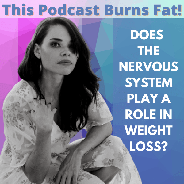 Weight loss, nervous system, applied neurology, This Podcast Burns Fat, Elisabeth Kristof, Brain-Based Wellness, podcast