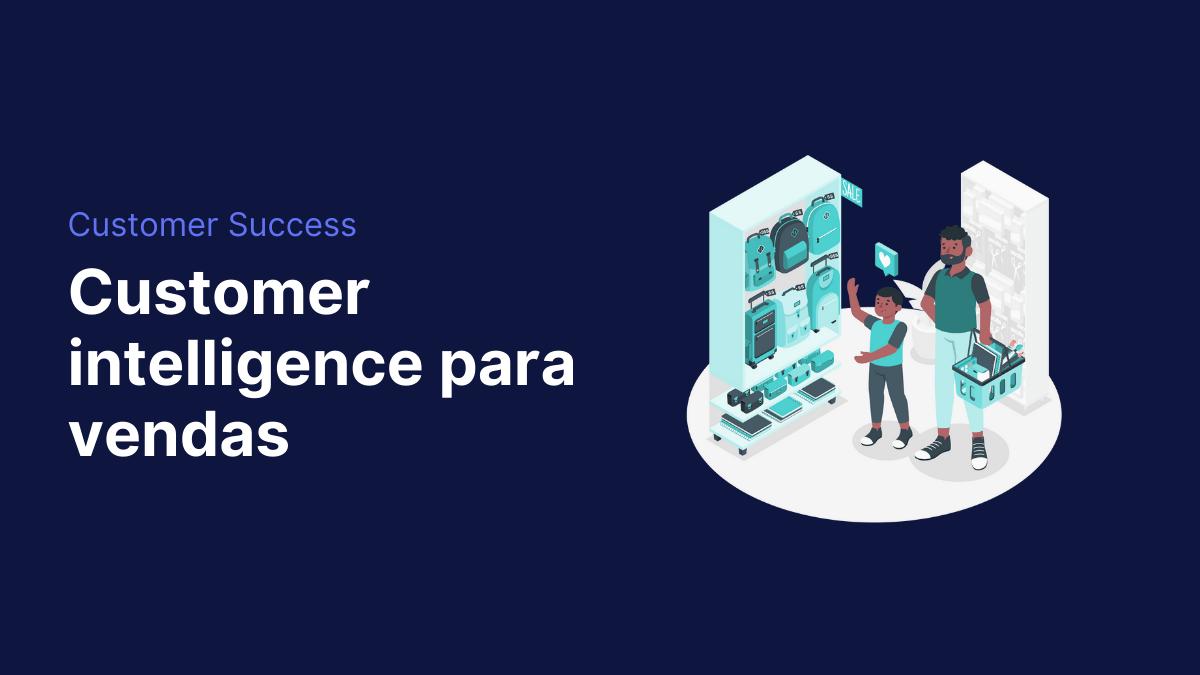 Como customer intelligence faz empresas venderem mais?