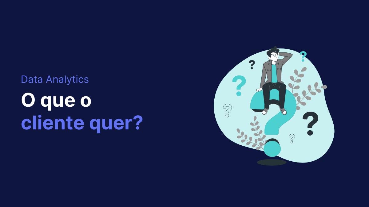 O que o cliente quer? Use análise de dados para vender mais
