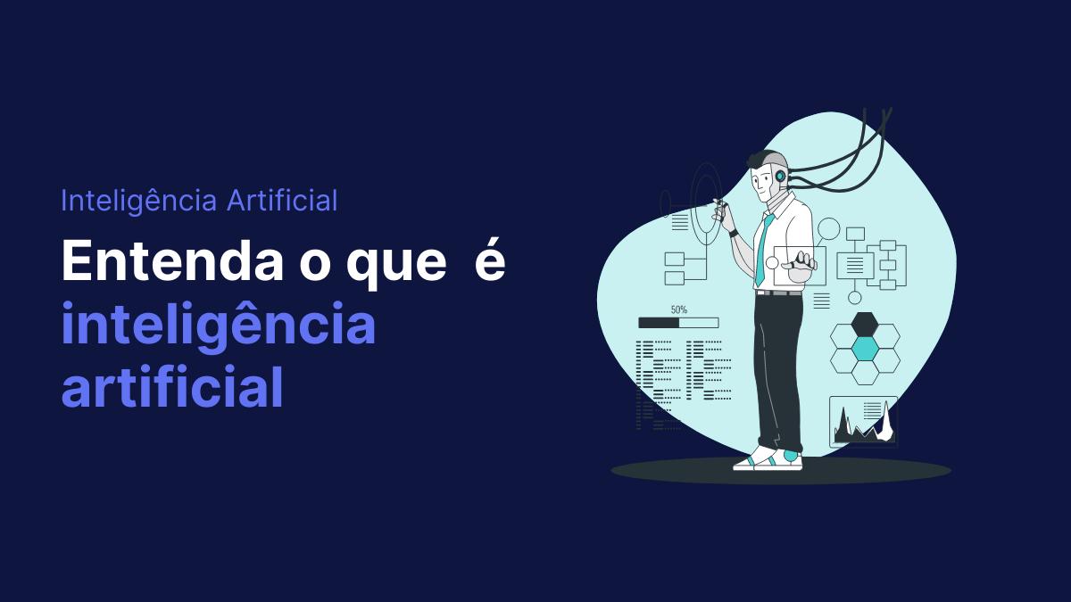 Entenda o que é inteligência artificial e o seu impacto para as empresas