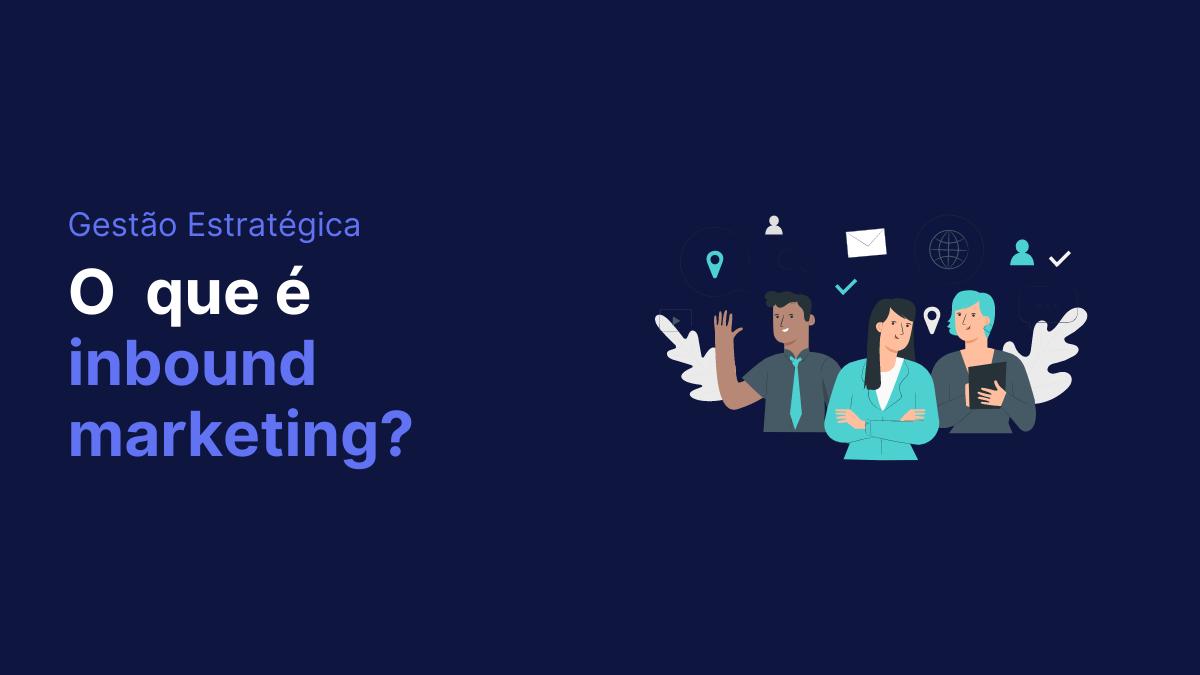 Tudo o que você precisa saber sobre Inbound Marketing e como aplicar na sua empresa