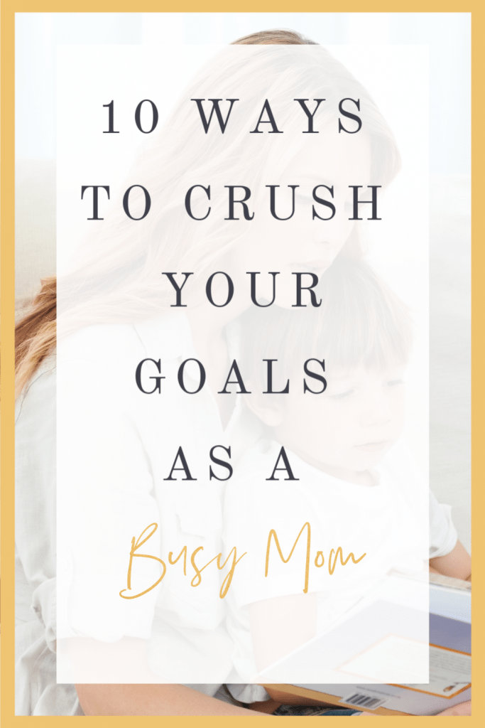 10 Ways to Crush your Goals as a Busy Mom