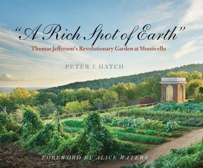 A Rich Spot of Earth Thomas Jefferson's Revolutionary Garden at Monticello