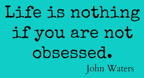 Life is nothing if you are not obsessed.