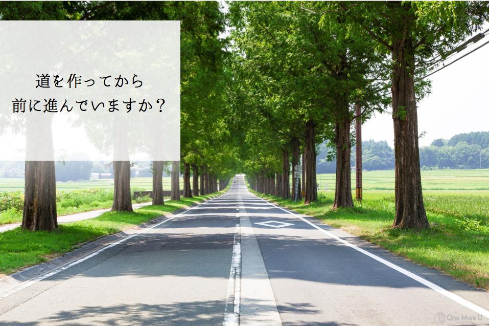 道を作ってから 前に進んでいますか?