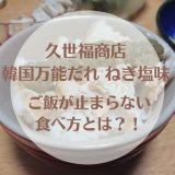 久世福商店 韓国万能だれねぎ塩味を口コミ!ご飯が止まらない食べ方とは?