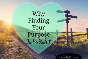 Why Finding Your Purpose Is Bullsh*t