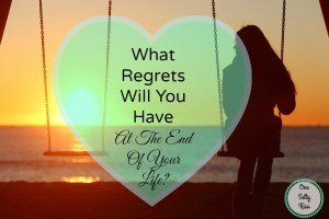 What Regrets Will You Have At The End Of Your Life?