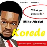 LYRICS + AUDIO LINK: MIKE ABDUL – KOREDE
