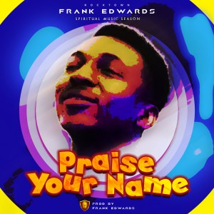 Praise Your Name - Frank Edwards