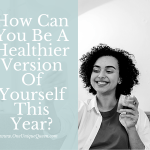 How Can You Be A Healthier Version Of Yourself This Year?