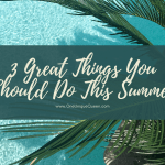 3 Great Things You Should Do This Summer