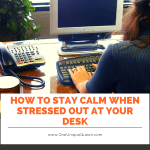 How to Stay Calm When Stressed Out at Your Desk