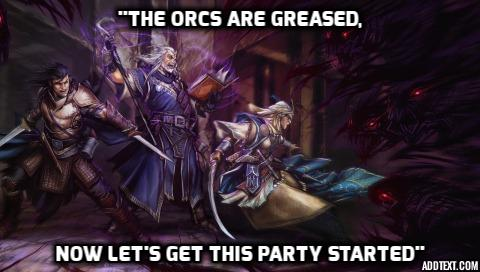 the orcs are greased, lets get this party started
