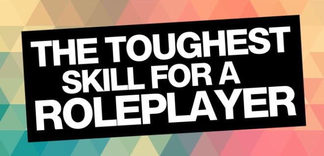 the toughest skill for a roleplayer