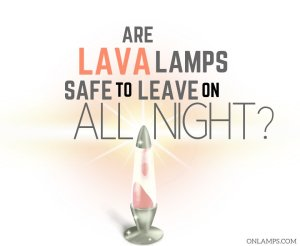 Are Lava Lamps Safe to Leave on All Night