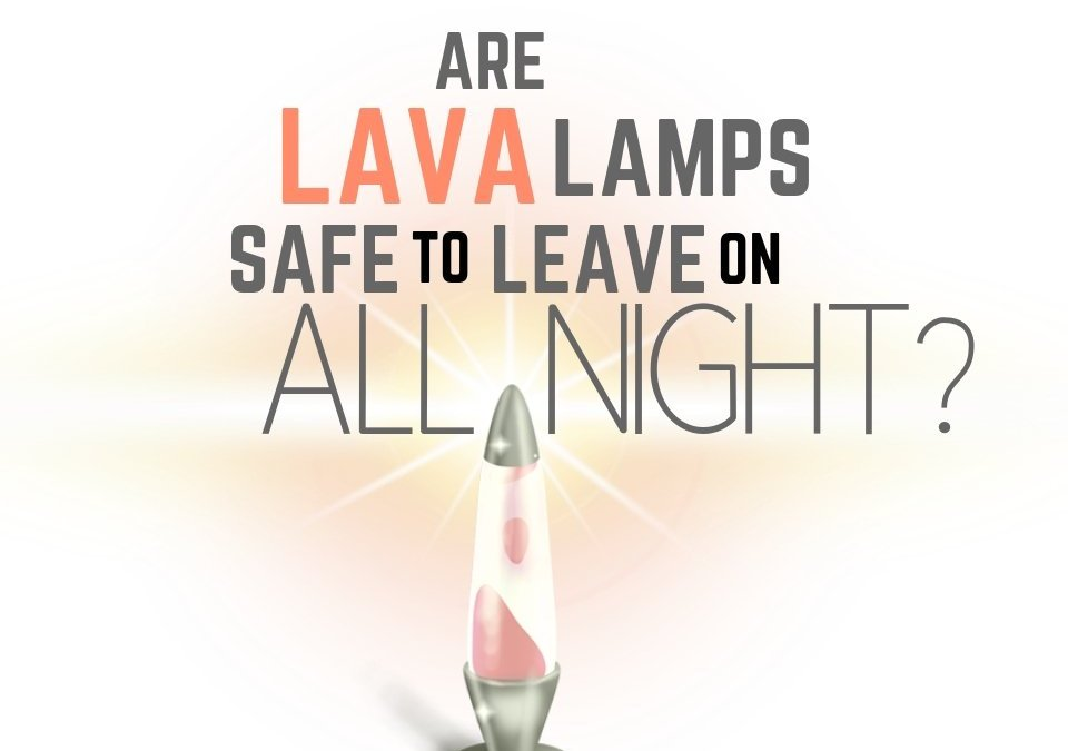 Are Lava Lamps Safe to Leave on All Night?