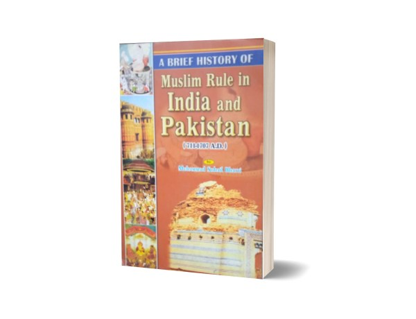 A Brief History Of Muslim Rule in India And Pakistan (711-1707 A.D) By Muhammad Sohail Bhatti
