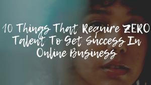 ZERO Talent To Get Success In Online Business