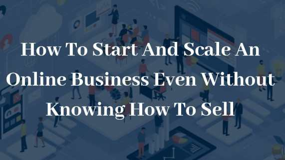 How To Start And Scale An Online Business