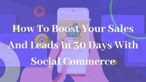 How To Boost Your Sales And Leads In 30 Days With Social Commerce