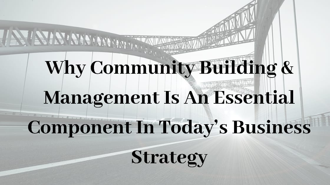 Why Community Building & Management Is An Essential Component In Today's Business Strategy