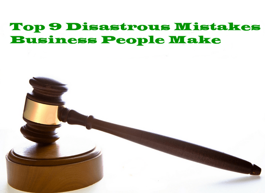 Top 9 Disastrous Mistakes Business People Make