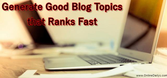 Generate Good Blog Topics that Ranks Fast