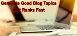 How to Generate Good Blog Topics that Ranks Fast
