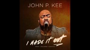 John P. Kee – I Made It Out (feat. Zacardi Cortez) (AUDIO)