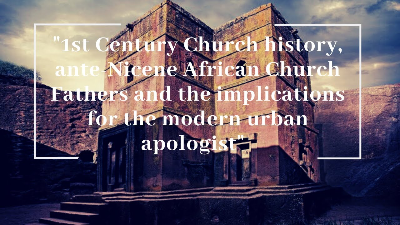 Church history,  African Church Fathers and the implications for the  urban apologist