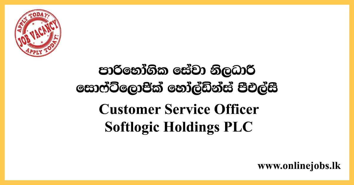 Customer Service Officer - Softlogic Holdings PLC Vacancies 2020