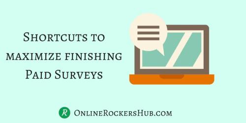 Shortcuts to maximize finishing paid surveys