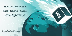 How To Delete W3 Total Cache Plugin? (The Right Way)