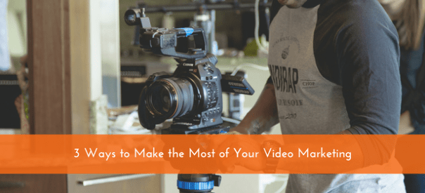 3 Ways to Make the Most of Your Video Marketing