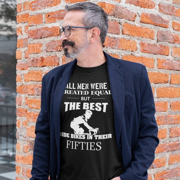 All Men Were Created Equal But The Best Ride Bikes in Their Fifties Men T Shirt