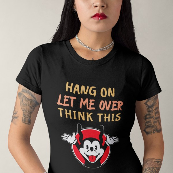 Hang On Let Me Over Think This Ladies T Shirts