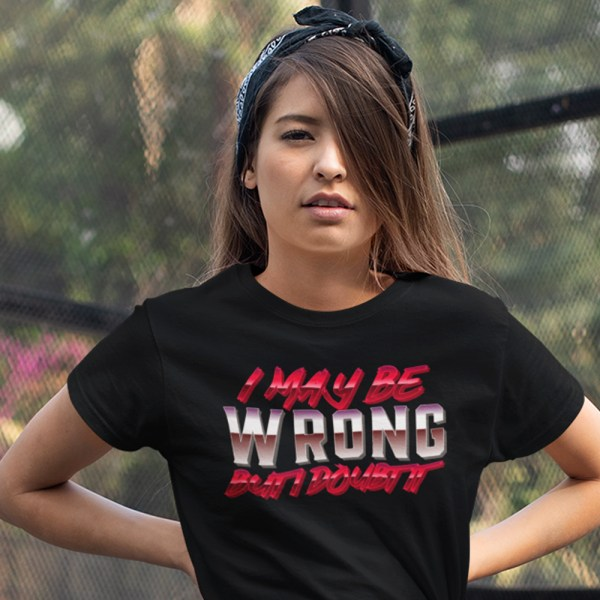 I May Be Wrong But I Doubt It Ladies T Shirts
