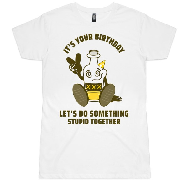 It's Your Birthday Lets Do Something Stupid Ladies T Shirts