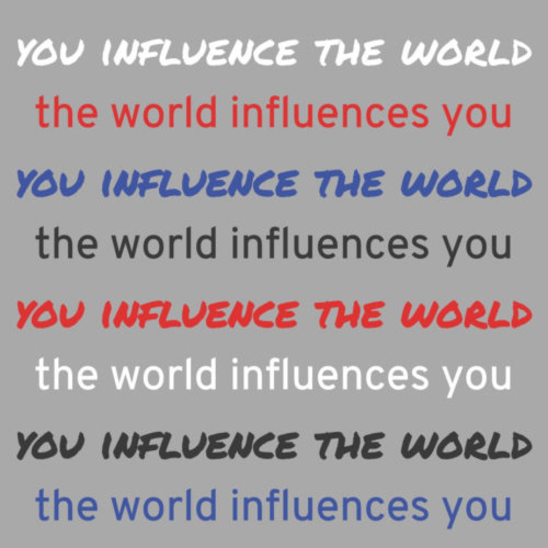 you influence the world, the world influences you