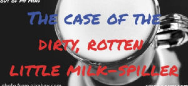 Parenting: The Case Of The Dirty Rotten Little Milk-Spiller