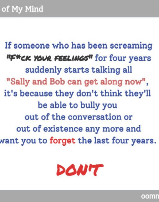 """If someone who has been screaming """"F*ck your feelings"""" for four years suddenly starts talking all """"Sally and Bob can get along now"""", it's because they don't think they'll be able to bully you out of the conversation or out of existence any more and want you to forget the last four years. Don't."""