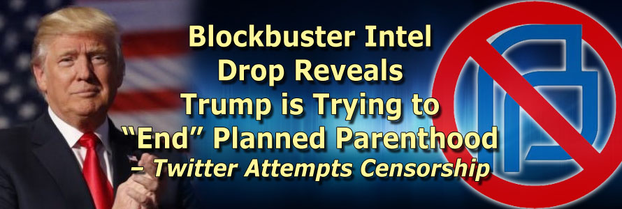 "Blockbuster Intel Drop Reveals Trump is Trying to ""End"" Planned Parenthood – Twitter Attempts Censorship"