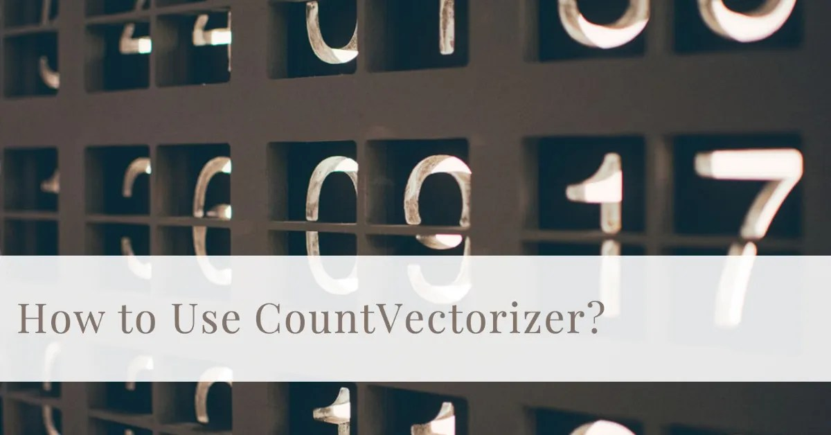 How To Use CountVectorizer for Text Processing?