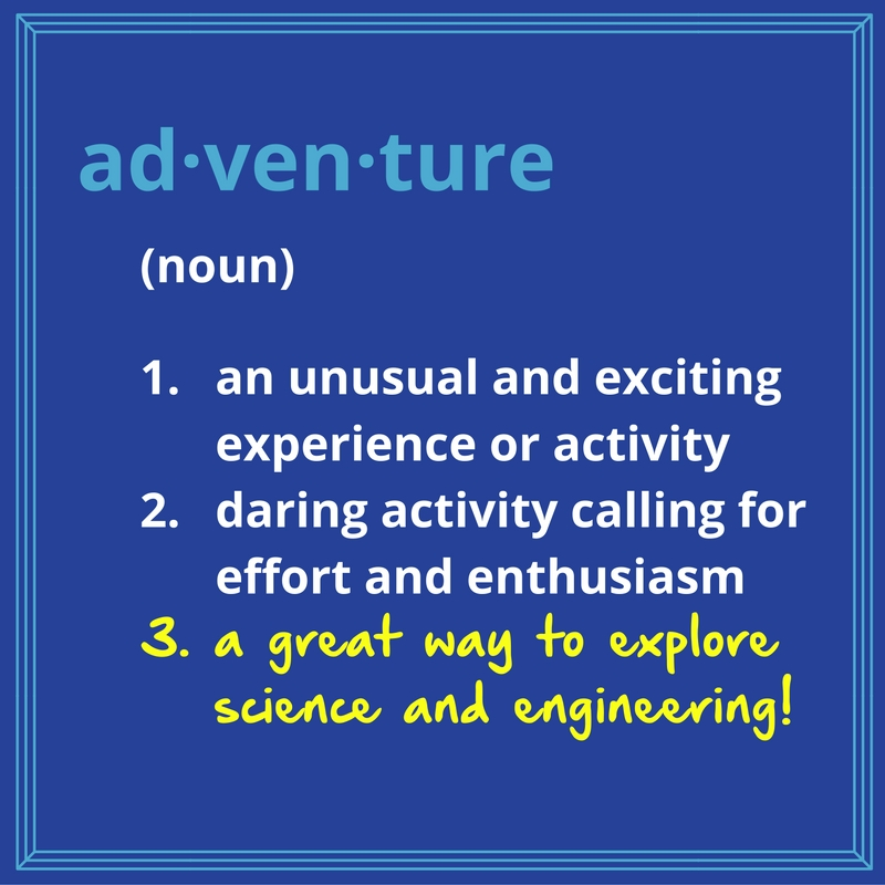 This image defines adventure as (noun) 1. an unusual and exciting experience or activity, 2. daring activity calling for effort and enthusiasm, and (added in hand-writing) 3. a great way to explore science and engineering!
