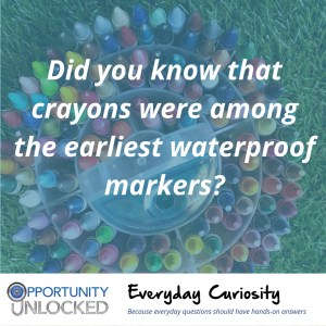 "White text overlaid on a picture of a circular container full of crayons reads ""Did you know that crayons were among the earliest waterproof markers?"" The banner at the bottom includes the full Opportunity Unlocked logo and ""Everyday Curiosity: Because everyday questions should have hands-on answers"""